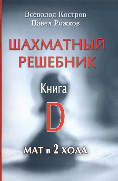 Костров В., Рожков П. Шахматный решебник. Книга D. Мат в 2 хода шахматный решебник книга а мат в 1 ход
