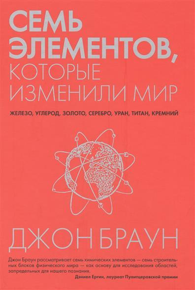 Браун Дж. Семь элементов, которые изменили мир джон браун семь элементов которые изменили мир
