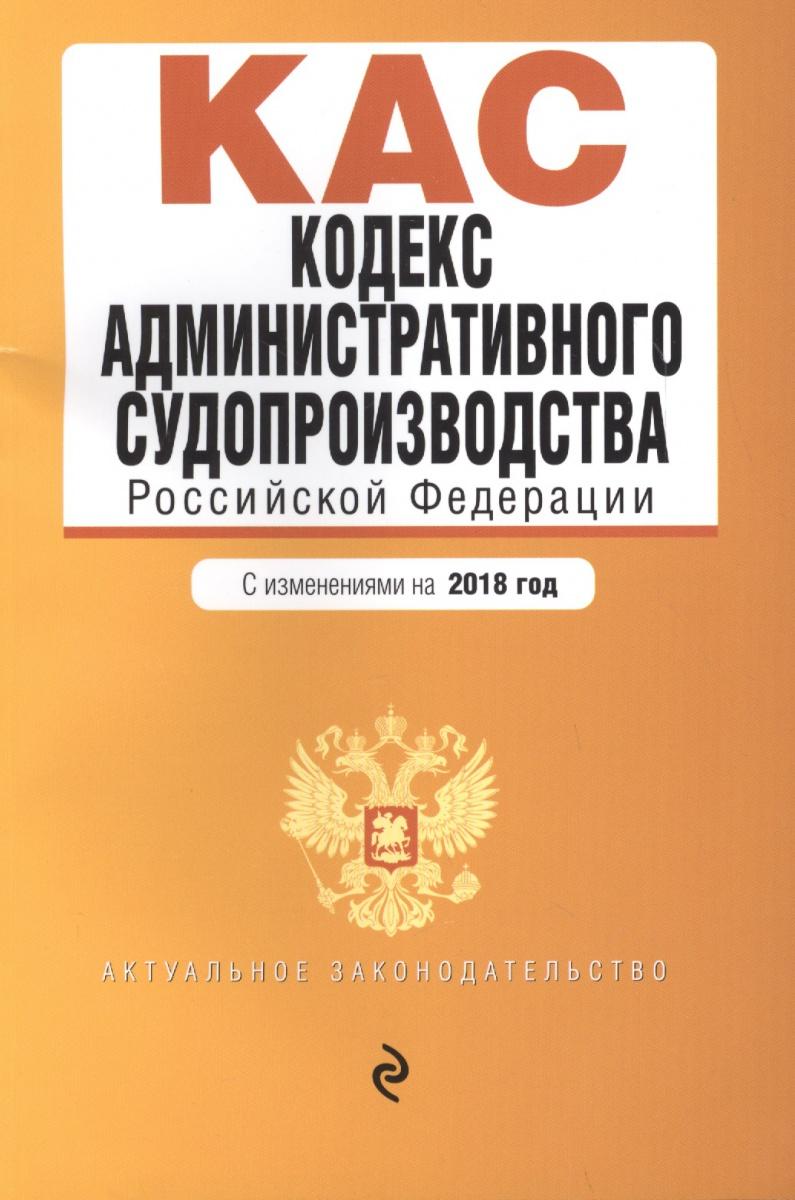 Кодекс административного судопроизводства РФ: с изменениями на 2018 год