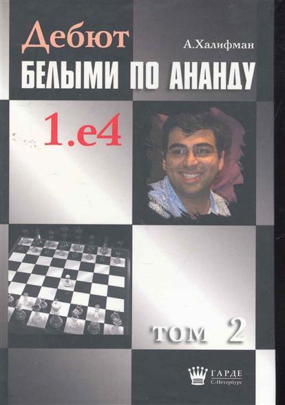 Книга Дебют белыми по Ананду 1.е4 т.2. Халифман А.