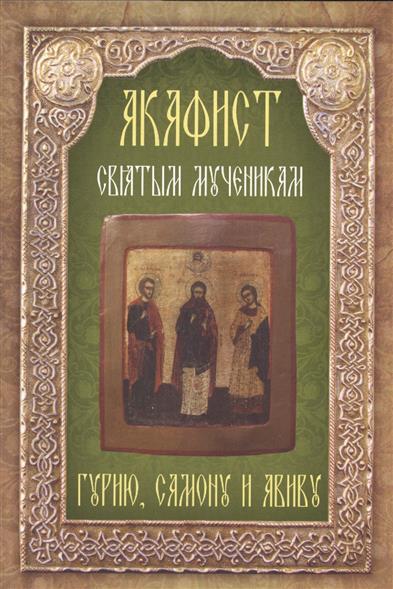Акафист святым мученикам Гурию, Самону и Авиву