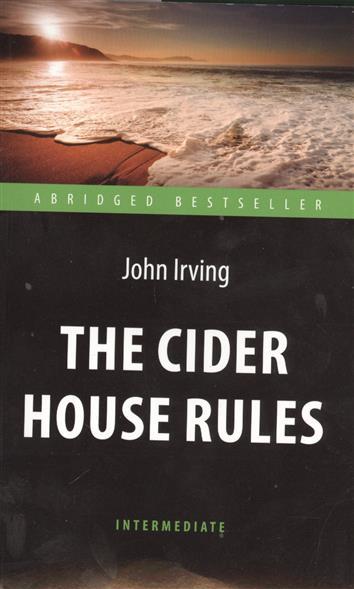Irving J. The Cider House Rules. Правила виноделов ирвинг д the cider house rules правила виноделов книга для чтения на английском языке