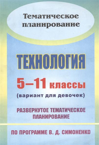 Технология. 5-11 классы (вариант для девочек). Развернутое тематическое планирование по программе В.Д. Симоненко. Издание 2-е