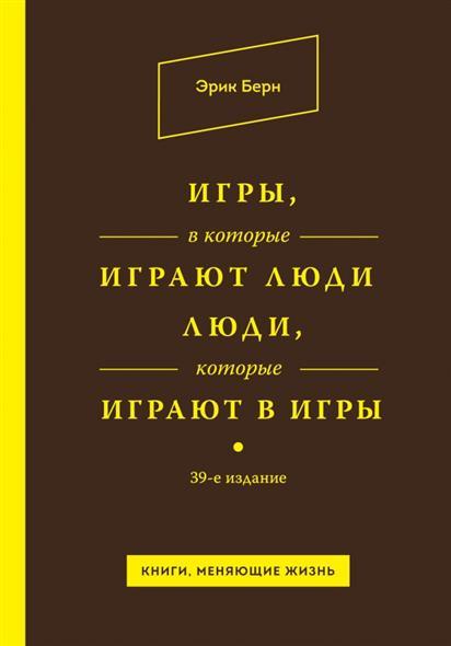 Берн Э. Игры, в которые играют люди. Люди, которые играют в игры. 39-е издание