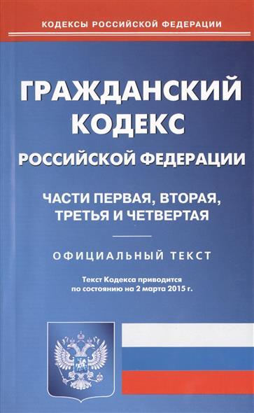 Гражданский кодекс Российской Федерации. Части первая, вторая, третья и четвертая. Официальный текст. Текст Кодекса приводится по состоянию на 2 марта 2015 г.