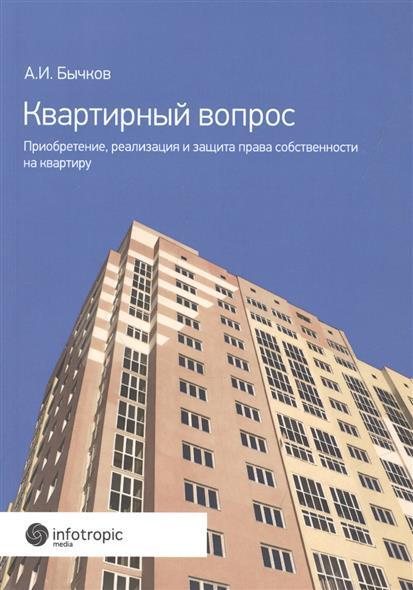 Бычков А. Квартирный вопрос. Приобретение, реализация и защита права собственности на квартиру