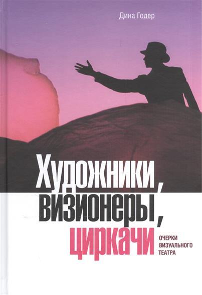 Художники, визионеры, циркачи. Очерки визуального театра (+DVD)