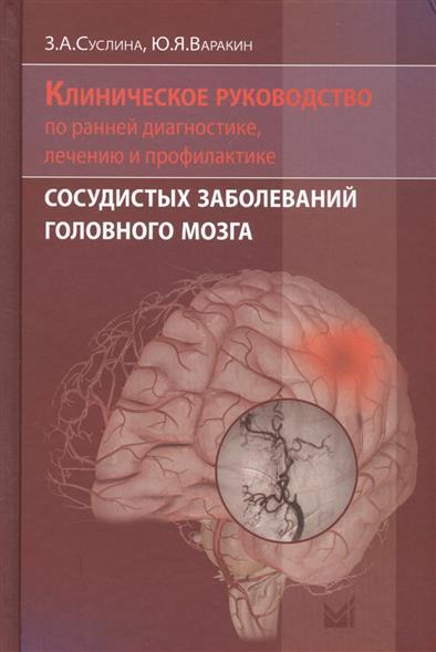 Суслина З., Варакин Ю. Клиническое руководство по ранней диагностике, лечению и профилактике сосудистых заболеваний головного мозга