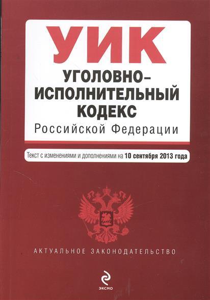 Уголовно-исполнительный кодекс Российской Федерации. Текст с изменениями и дополнениями на 10 сентября 2013 года
