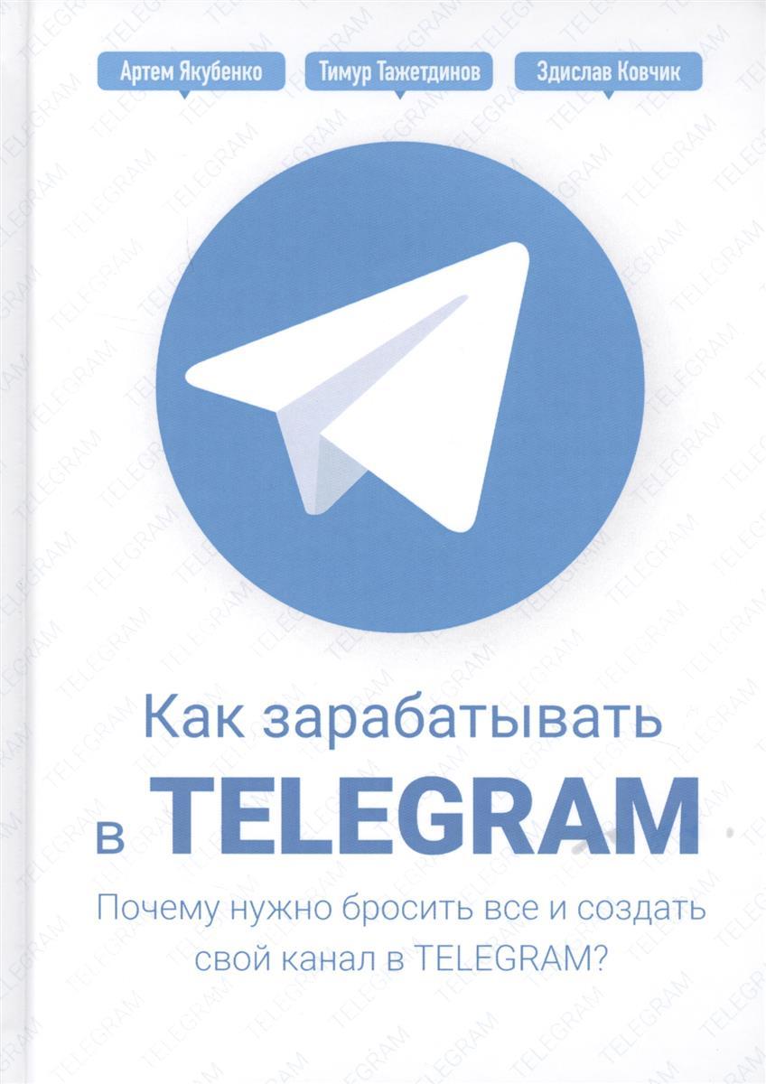 Тажетдинов Т., Ковчик З., Якубенко А. Как зарабатывать в Telegram. Почему нужно бросить все и создать свой канал в Telegram? тажетдинов т мрочковский н парабеллум а как стать первым на youtube секреты взрывной раскрутки