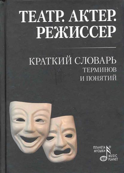 Театр Актер Режиссер Краткий словарь терминов и понятий