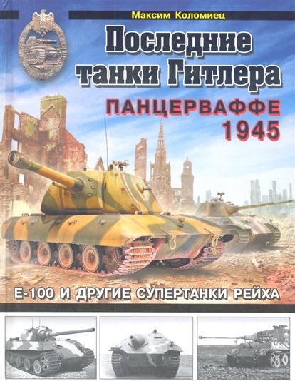 Последние танки Гитлера. Панцерваффе 1945. E-100 и другие супертанки Рейха