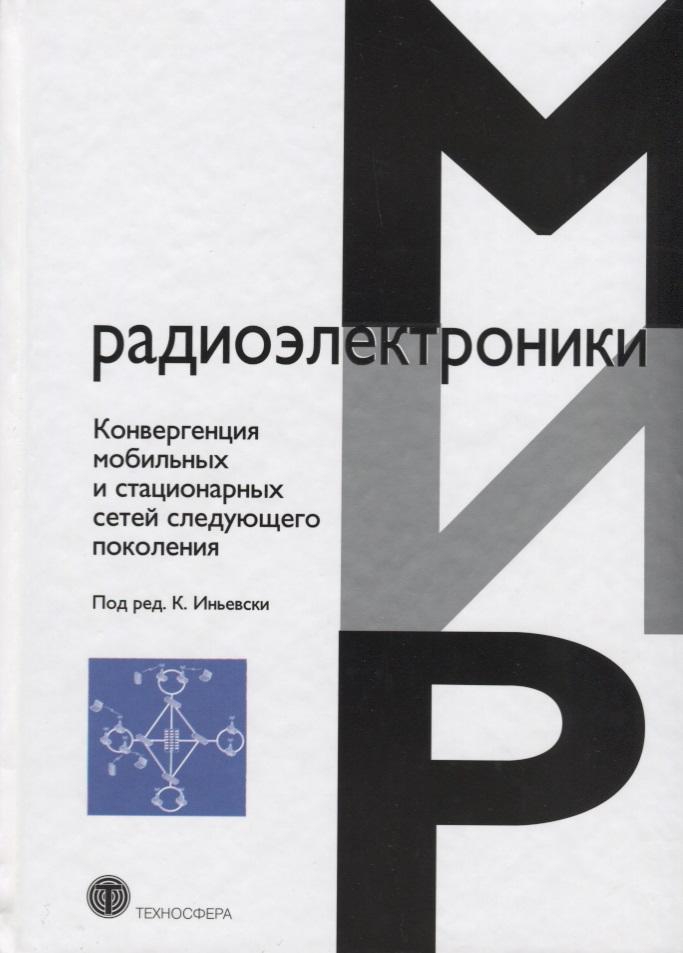Иньевски К., (ред.) Конвергенция мобильных и стационарных сетей следующего поколения