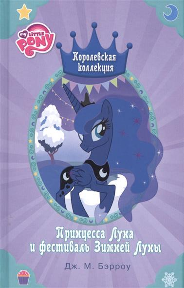 Бэрроу Дж. Мой маленький пони. Принцесса Луна и фестиваль Зимней Луны бэрроу д м мой маленький пони королевская коллекция лучшие истории о принцессах
