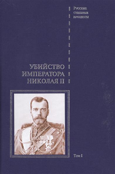Убийство императора Николая II. Дело об убийстве императора Николая II, его семьи и лиц их окружения. В 2-х томах. Том I