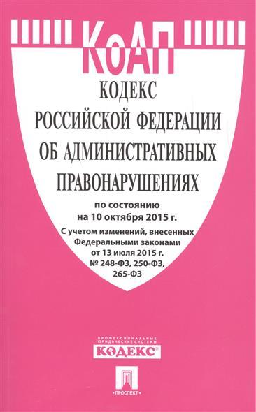 Кодекс Российской Федерации об административных правонарушениях по состоянию на 10 октября 2015 г. С учетом изменений, внесенных Федеральными законами от 13 июля 2015 г. № 248-ФЗ, 250-ФЗ, 265-ФЗ
