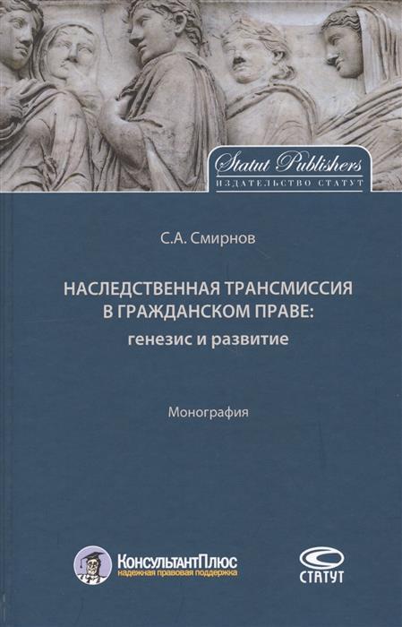 Смирнов С. Наследственная трансмиссия в гражданском праве: генезис и развитие. Монография