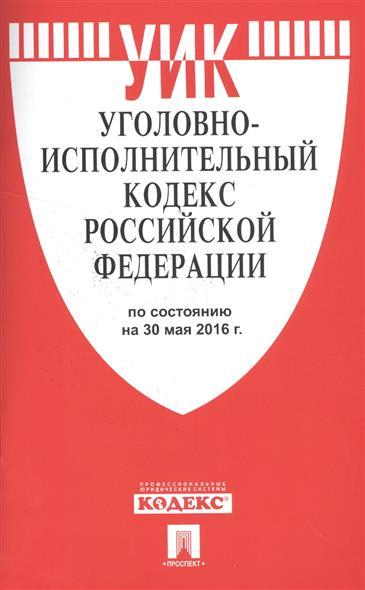 Уголовно-исполнительный кодекс Российской Федерации по состоянию на 30 мая 2016 года