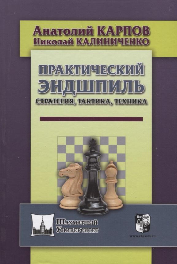 Карпов А., Калиниченко Н. Практический эндшпиль. Стратегия, тактика, техника славин и практикум стратегия расчет эндшпиль