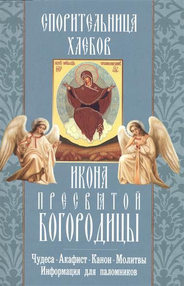 Икона Пресвятой Богородицы Спорительница хлебов. Чудеса, акафист, канон, молитвы, информация для паломников