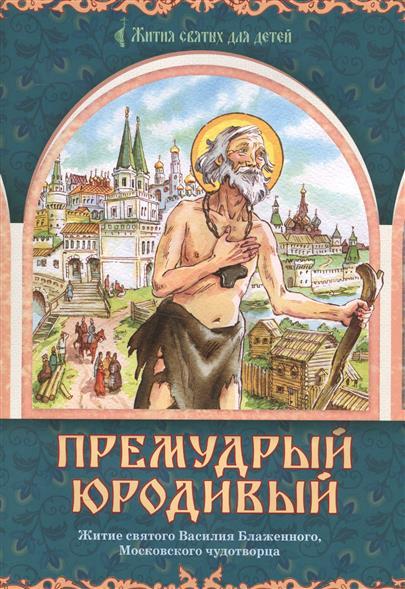 Премудрый юродивый. Житие святого Василия Блаженного, московского чудотворца