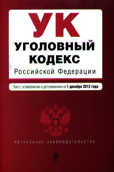 Уголовный кодекс Российской Федерации. Текст с изменениями и дополнениями на 1 декабря 2012 года