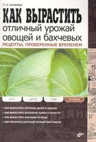 Как вырастить отличный урожай овощей и бахчевых. Рецепты, проверенные временем / (мягк) (Дом Дача Сад Огород). Штейнберг П. (Икс)