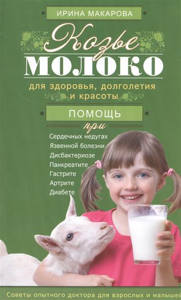 Макарова И. Козье молоко для здоровья, долголетия и красоты. Помощь при сердечных недугах, язвенной болезни, дисбактериозе, панкреатите, гастрите, артрите, диабете. Советы опытного доктора для взрослых и малышей