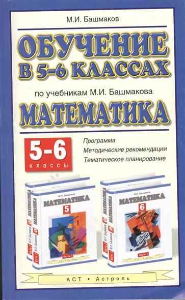 """Обучение в 5-6 классах по учебнику М.И. Башмакова """"Математика"""" 5-6 классы. Программа, методические рекомендации, тематическое планирование"""