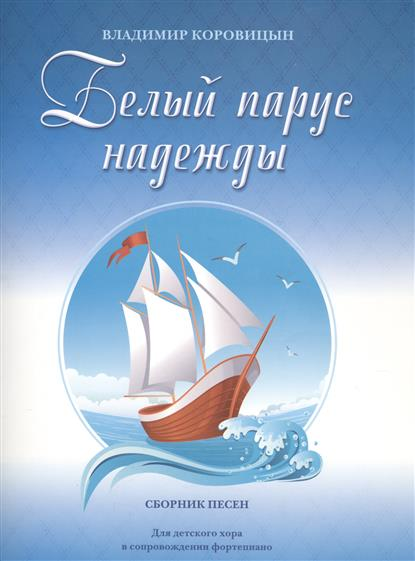 Коровицын В. Белый парус надежды. Сборник песен. Для детского хора в сопровождении фортепиано прихожая парус