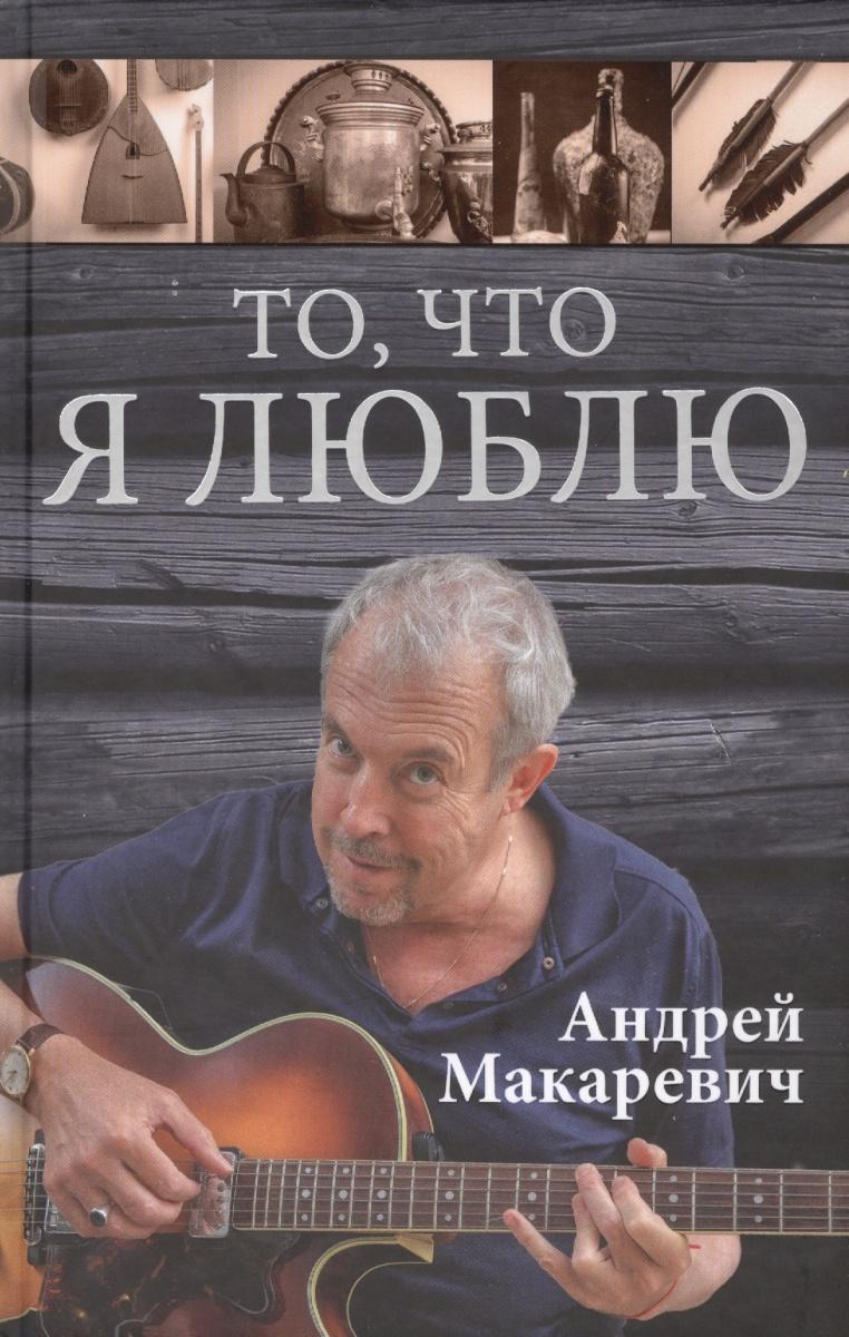 Макаревич А. То, что я люблю