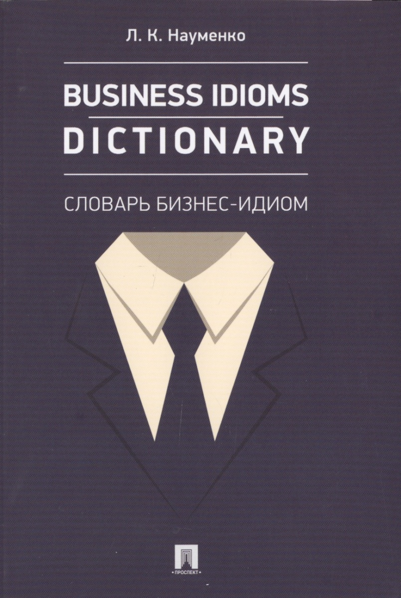 Науменко Л. Business idioms dictionary = Словарь бизнес-идиом cambridge business english dictionary new