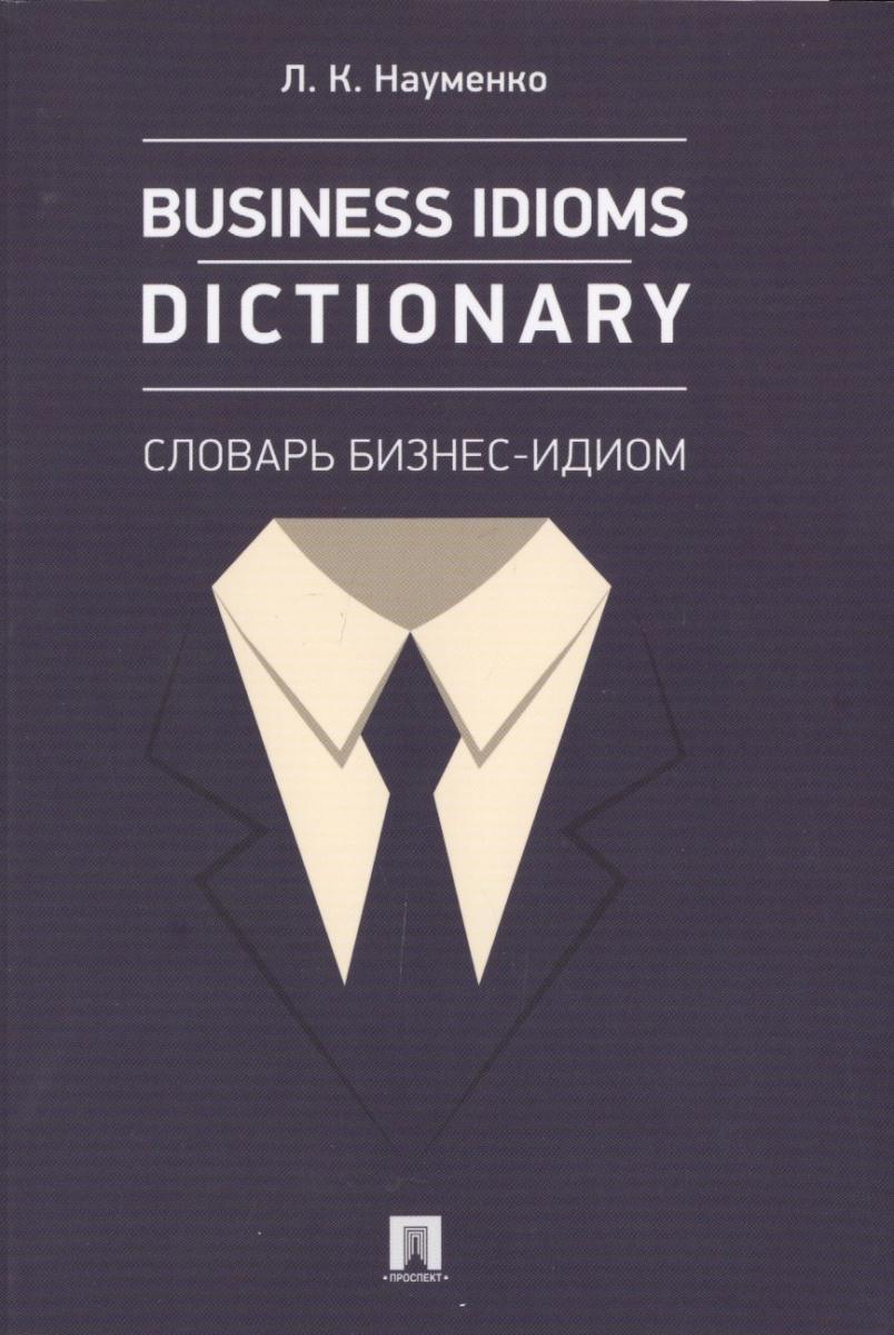 цены Науменко Л. Business idioms dictionary = Словарь бизнес-идиом