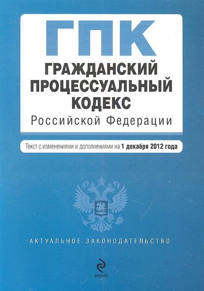 Гражданский процессуальный кодекс Российской Федерации. Текст с изменениями и дополнениями на 1 декабря 2012 года