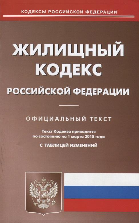 Жилищный кодекс Российской Федерации. Официальный текст. По состоянию на 1 марта 2018 года. С таблицей изменений