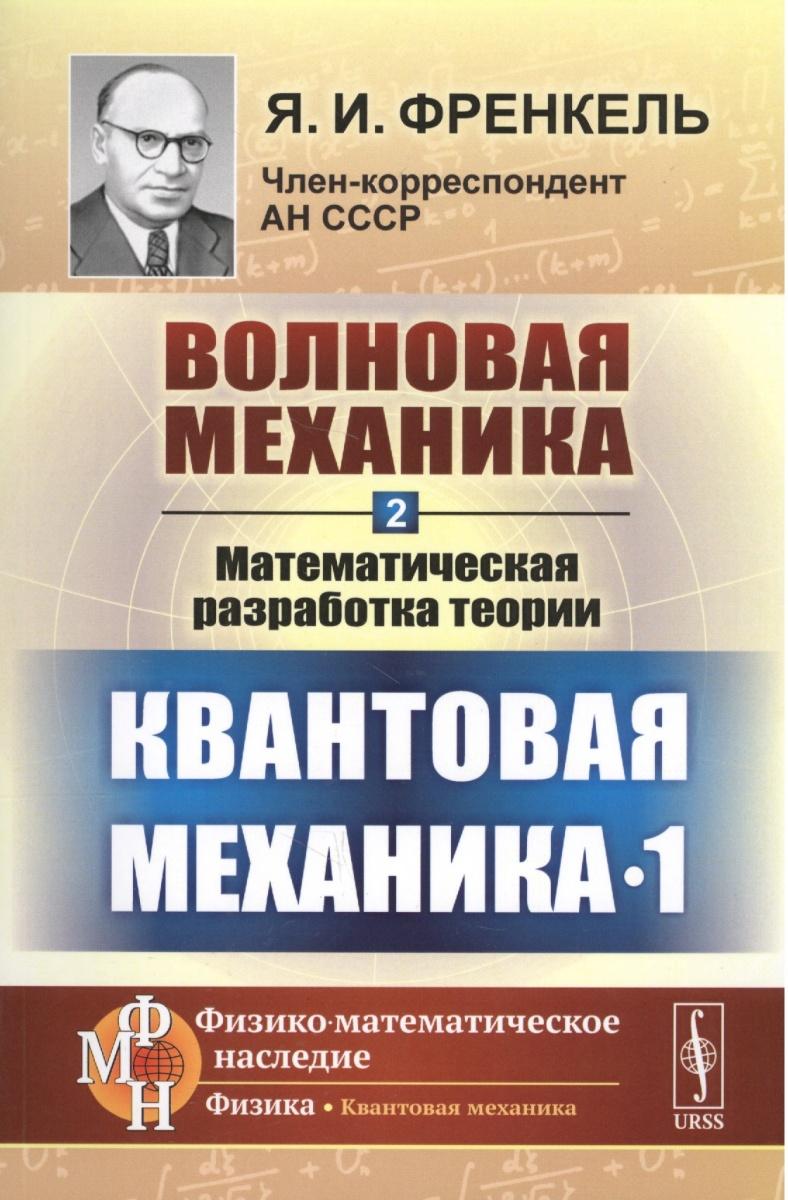 Френкель Я. Волновая механика. Часть 2. Математическая разработка теории. Квантовая механика - 1