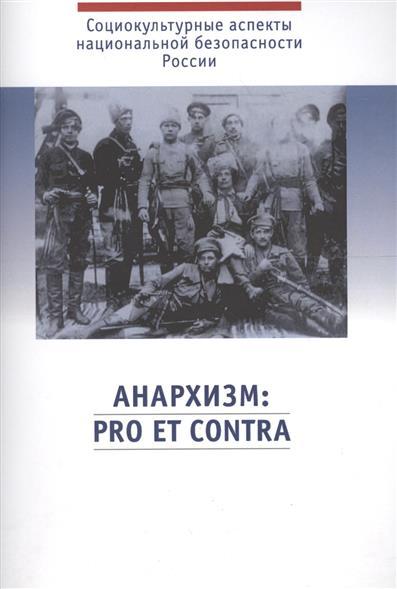 Анархизм: pro et contra. Социально-политическое явление глазами его российских сторонников, критиков и отечественных ученых-исследователей. Антология