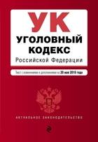 Уголовный кодекс Российской Федерации. Текст с изм. и доп. на 20 мая 2018 г.