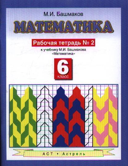 Башмаков М. Математика. Рабочая тетрадь № 2. У учебнику М.И. Башмакова Математика (Часть 2). 6 класс башмаков м и математика 6 класс рабочая тетрадь часть 1