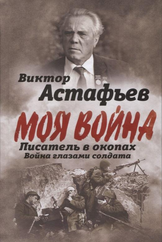 Астафьев В. Моя война. Писатель в окопах. Война глазами солдата трошев г моя война чеченский дневник окопного генерала