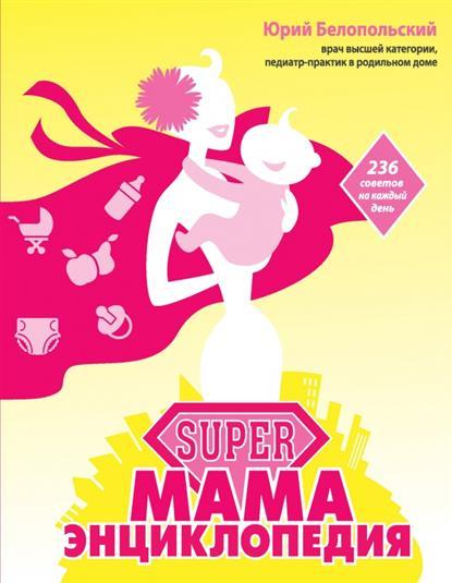 SUPER мама: энциклопедия. 236 советов на каждый день