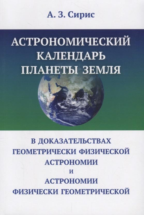 Сирис А. Астрономический календарь планеты Земля в доказательствах геометрически физической астрономии и астрономии физически геометрической