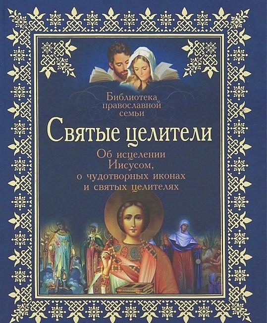 Святые целители. Об исцелении Иисусом, о чудотворных иконах и святых целителях