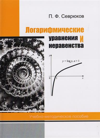 Севрюков П. Логарифмические уравнения и неравенства. Учебно-методическое пособие цена 2017