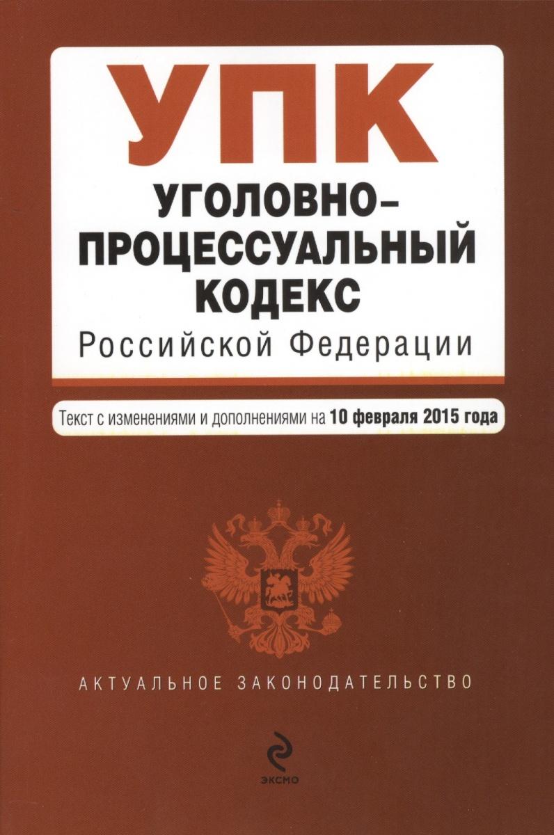 Уголовно-процессуальный кодекс Российской Федерации. Текст с изменениями и дополнениями на 10 февраля 2015 года
