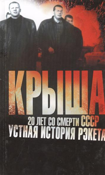 КРЫША. 20 лет со смерти СССР. Устная история рэкета