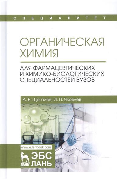 Щеголев А.: Органическая химия. Для фармацевтических и химико-биологических специальностей вузов. Учебное пособие