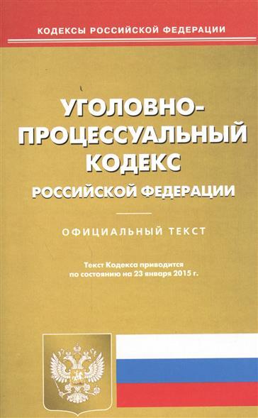 Уголовно-процессуальный кодекс Российской Федерации. Официальный текст. Текст Кодекса приводится по состоянию на 23 января 2015 г.