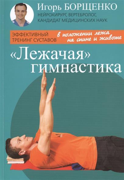 Борщенко И. Лежачая гимнастика. Эффективный тренинг суставов игорь борщенко поясница без боли уникальный изометрический тренинг