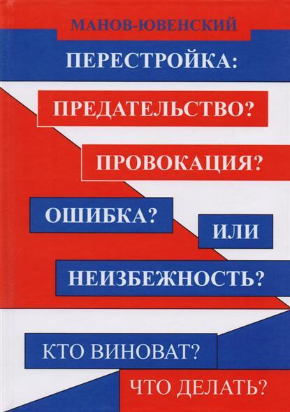 Перестройка: Предательство? Провокация? Ошибка? Или неизбежность? Кто виноват? Что делать?